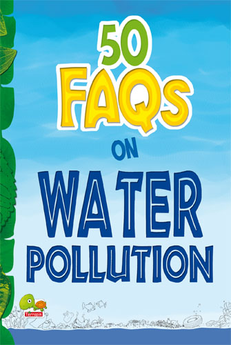 50 FAQs on Water Pollution: know all about water pollution and do your bit to limit it